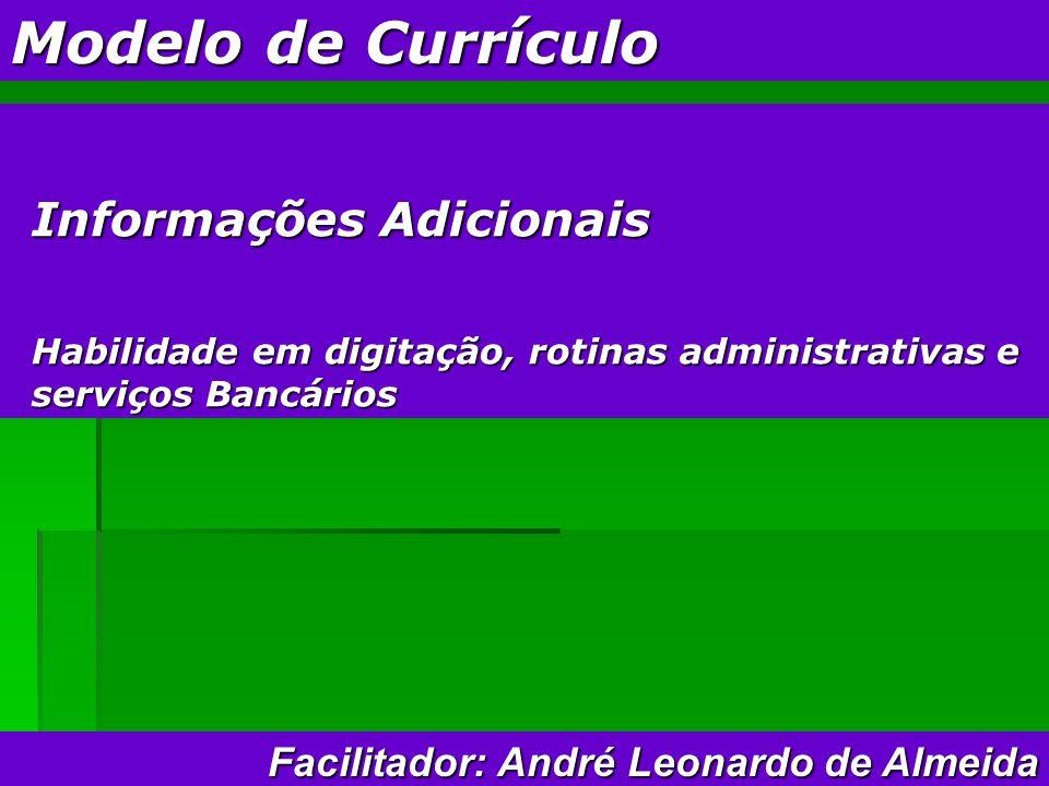 Modelo de Currículo Informações Adicionais Habilidade em digitação, rotinas administrativas e serviços Bancários Facilitador: André Leonardo de Almeida