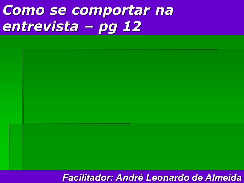 Como se comportar na entrevista – pg 12 Facilitador: André Leonardo de Almeida