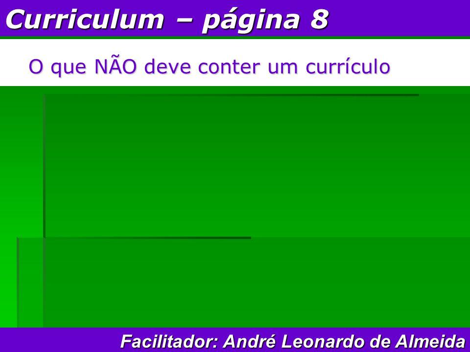 Curriculum – página 8 O que NÃO deve conter um currículo Facilitador: André Leonardo de Almeida