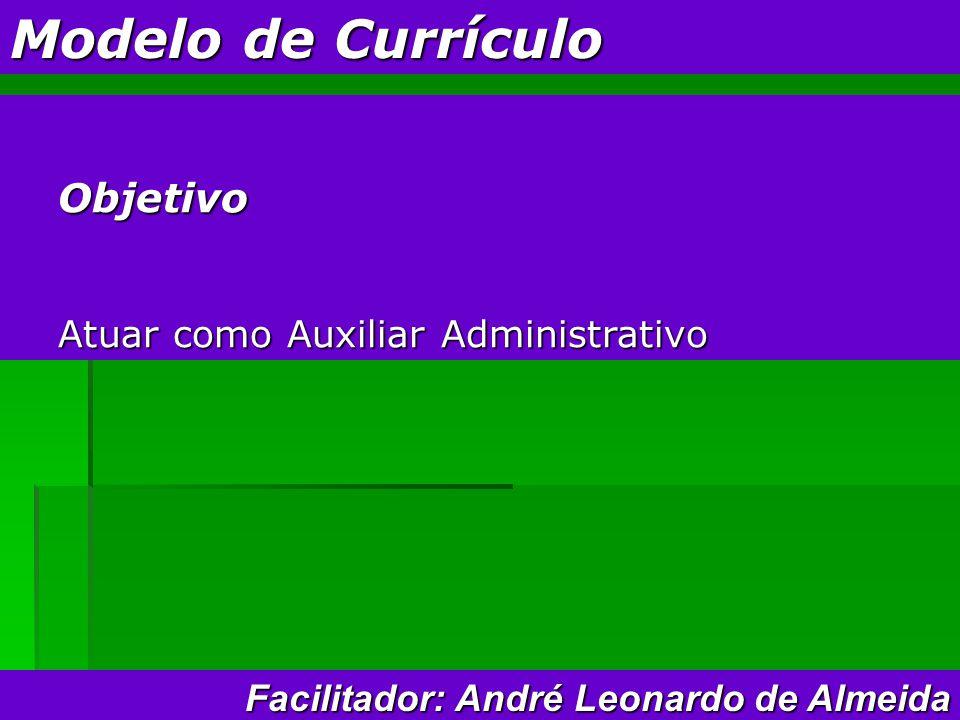 Modelo de Currículo Objetivo Atuar como Auxiliar Administrativo Facilitador: André Leonardo de Almeida