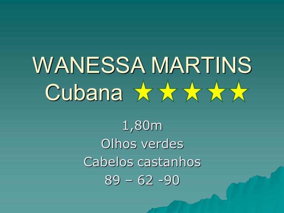 WANESSA MARTINS Cubana 1,80m Olhos verdes Cabelos castanhos 89 – 62 -90