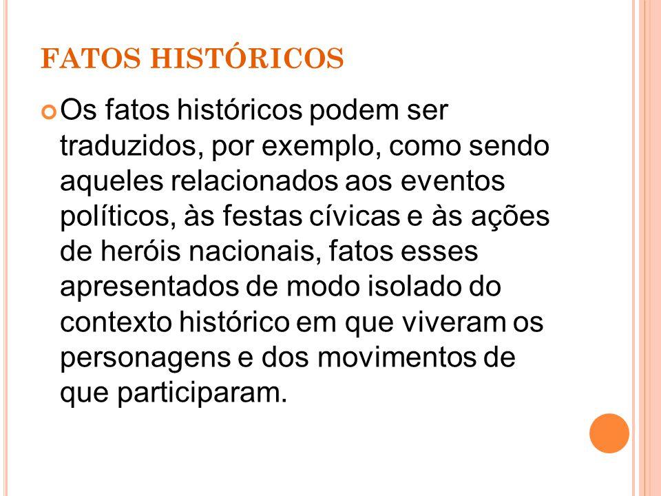 FATOS HISTÓRICOS Em uma outra concepção de ensino, os fatos históricos podem ser entendidos como ações humanas significativas, escolhidas por professores e alunos, para análises de determinados momentos históricos.