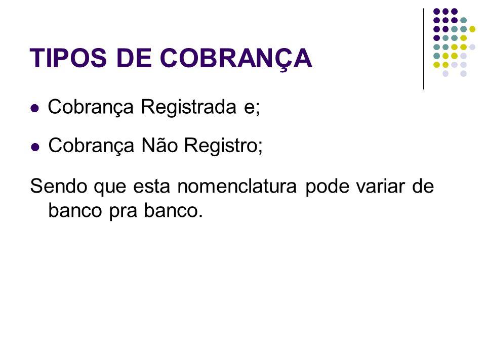 TIPOS DE COBRANÇA Cobrança Registrada e; Cobrança Não Registro; Sendo que esta nomenclatura pode variar de banco pra banco.