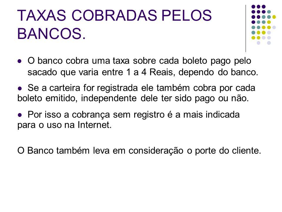 TAXAS COBRADAS PELOS BANCOS. O banco cobra uma taxa sobre cada boleto pago pelo sacado que varia entre 1 a 4 Reais, dependo do banco. Se a carteira fo