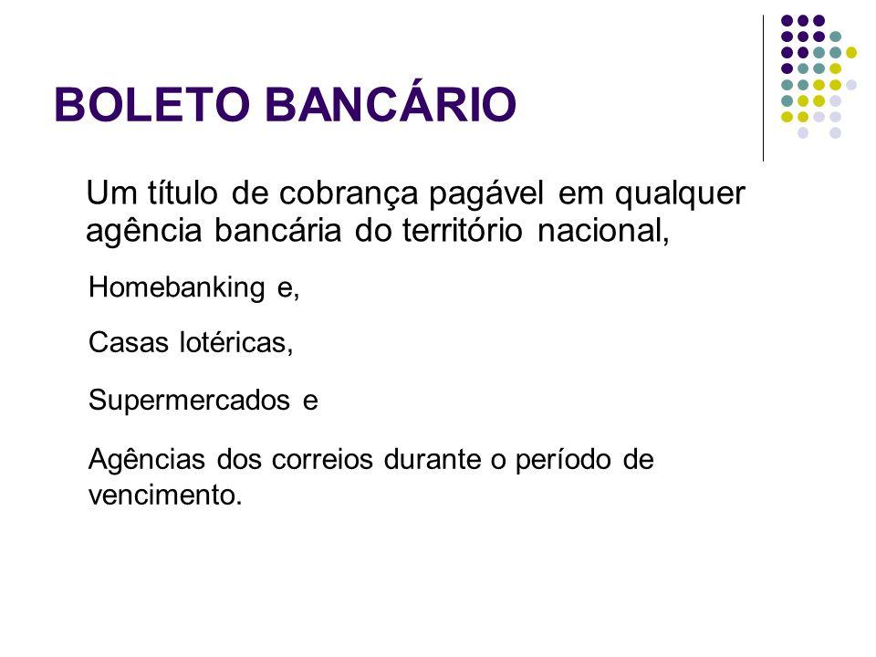 BOLETO BANCÁRIO Um título de cobrança pagável em qualquer agência bancária do território nacional, Homebanking e, Casas lotéricas, Agências dos correi