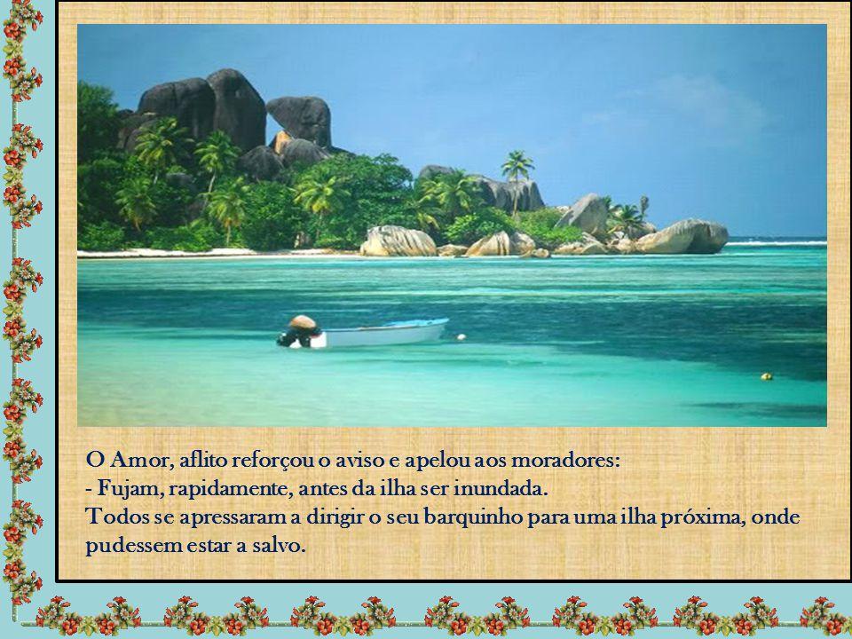 O Amor, aflito reforçou o aviso e apelou aos moradores: - Fujam, rapidamente, antes da ilha ser inundada.