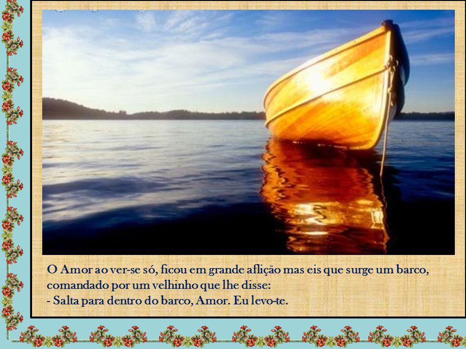 O Amor ao ver-se só, ficou em grande aflição mas eis que surge um barco, comandado por um velhinho que lhe disse: - Salta para dentro do barco, Amor.