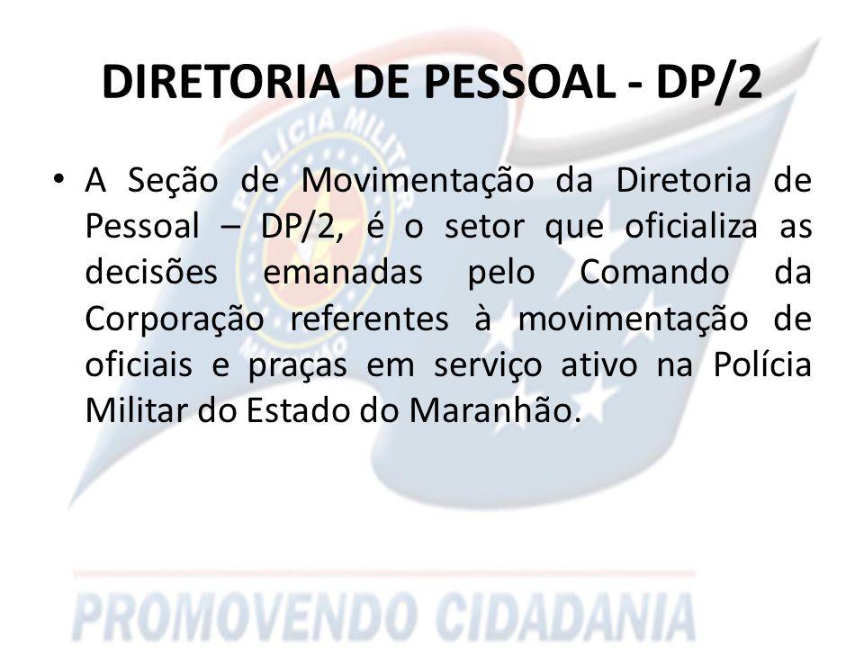 DIRETORIA DE PESSOAL - DP/2 A Seção de Movimentação da Diretoria de Pessoal – DP/2, é o setor que oficializa as decisões emanadas pelo Comando da Corporação referentes à movimentação de oficiais e praças em serviço ativo na Polícia Militar do Estado do Maranhão.