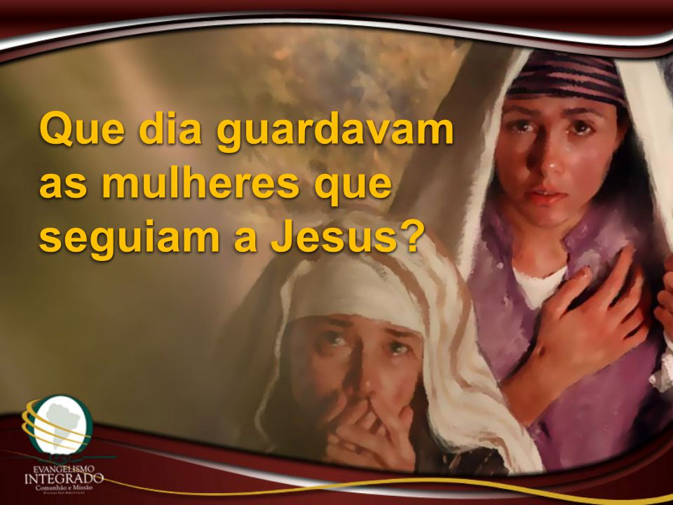 Que dia guardavam as mulheres que seguiam a Jesus?
