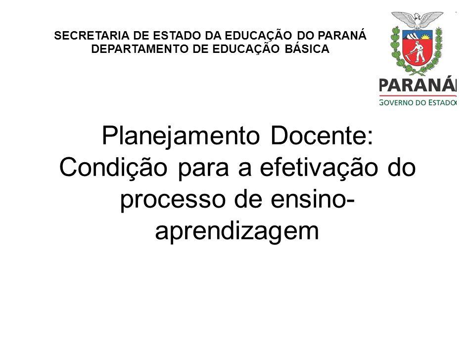 Planejamento Docente: Condição para a efetivação do processo de ensino- aprendizagem SECRETARIA DE ESTADO DA EDUCAÇÃO DO PARANÁ DEPARTAMENTO DE EDUCAÇ
