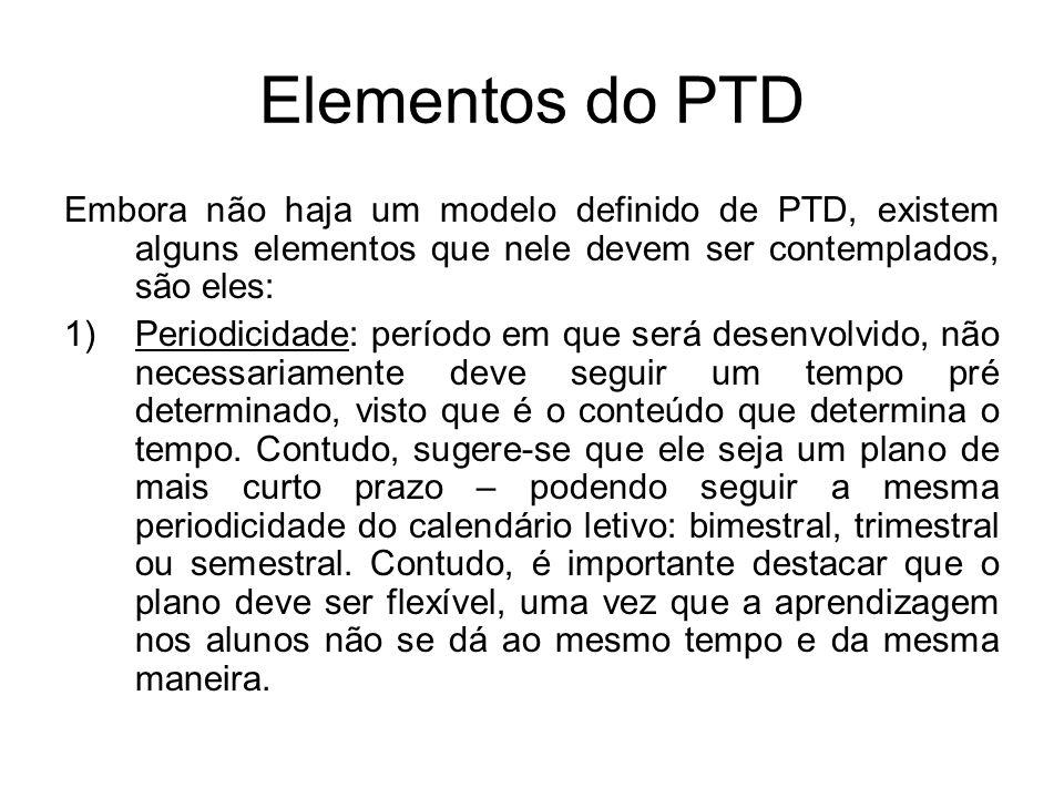 Elementos do PTD Embora não haja um modelo definido de PTD, existem alguns elementos que nele devem ser contemplados, são eles: 1)Periodicidade: perío