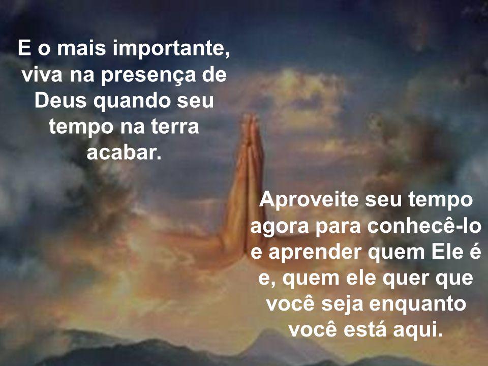 E o mais importante, viva na presença de Deus quando seu tempo na terra acabar. Aproveite seu tempo agora para conhecê-lo e aprender quem Ele é e, que