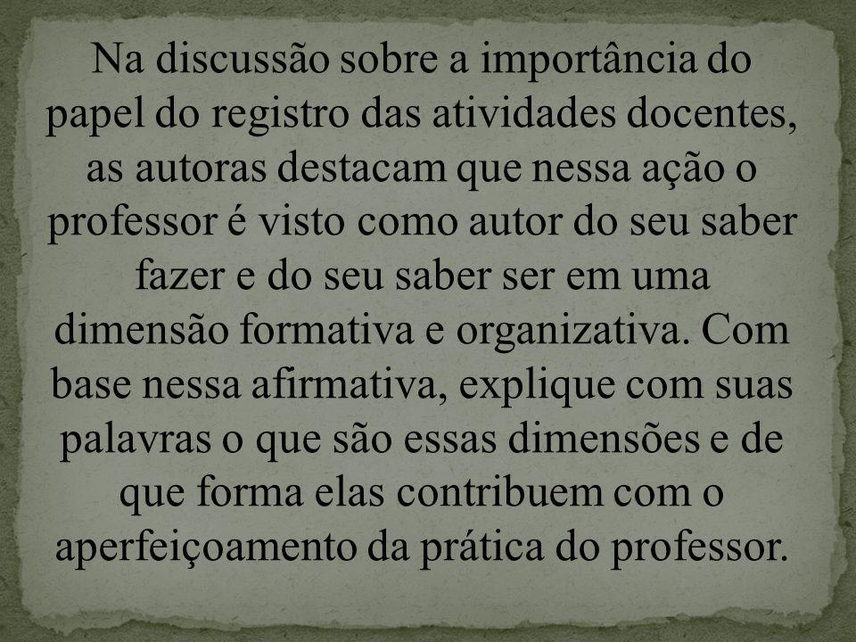 Na discussão sobre a importância do papel do registro das atividades docentes, as autoras destacam que nessa ação o professor é visto como autor do se