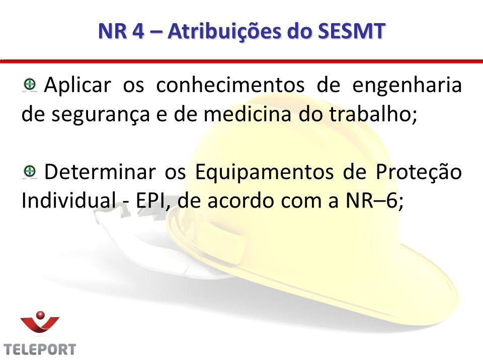 NR 4 – Atribuições do SESMT Aplicar os conhecimentos de engenharia de segurança e de medicina do trabalho; Determinar os Equipamentos de Proteção Indi