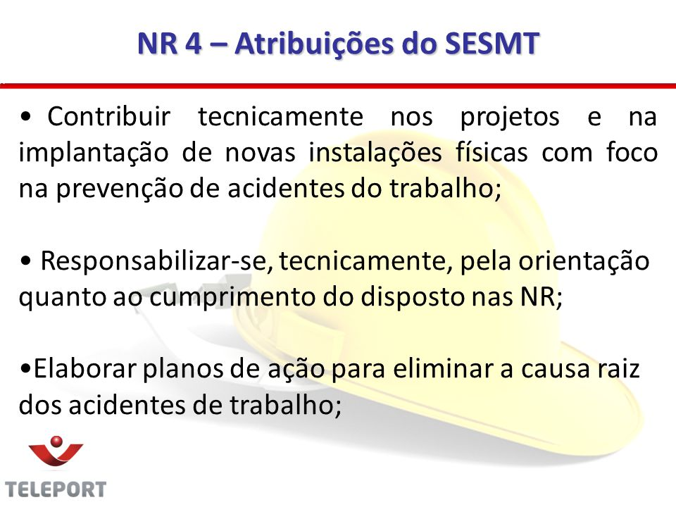 NR 4 – Atribuições do SESMT Contribuir tecnicamente nos projetos e na implantação de novas instalações físicas com foco na prevenção de acidentes do t