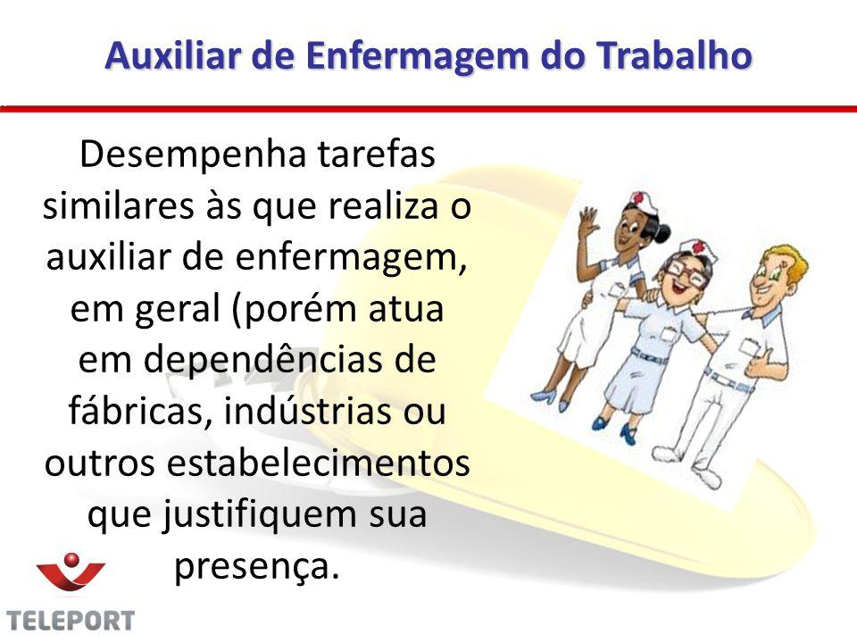 Auxiliar de Enfermagem do Trabalho Desempenha tarefas similares às que realiza o auxiliar de enfermagem, em geral (porém atua em dependências de fábri