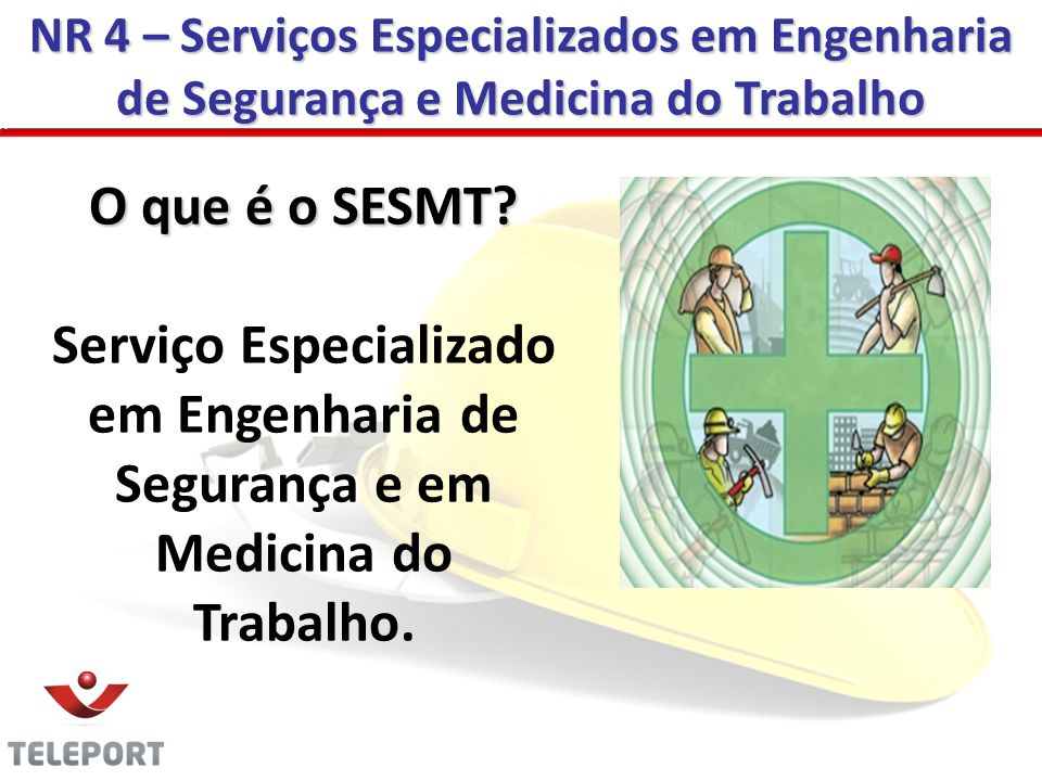 NR 4 – Serviços Especializados em Engenharia de Segurança e Medicina do Trabalho O que é o SESMT? Serviço Especializado em Engenharia de Segurança e e