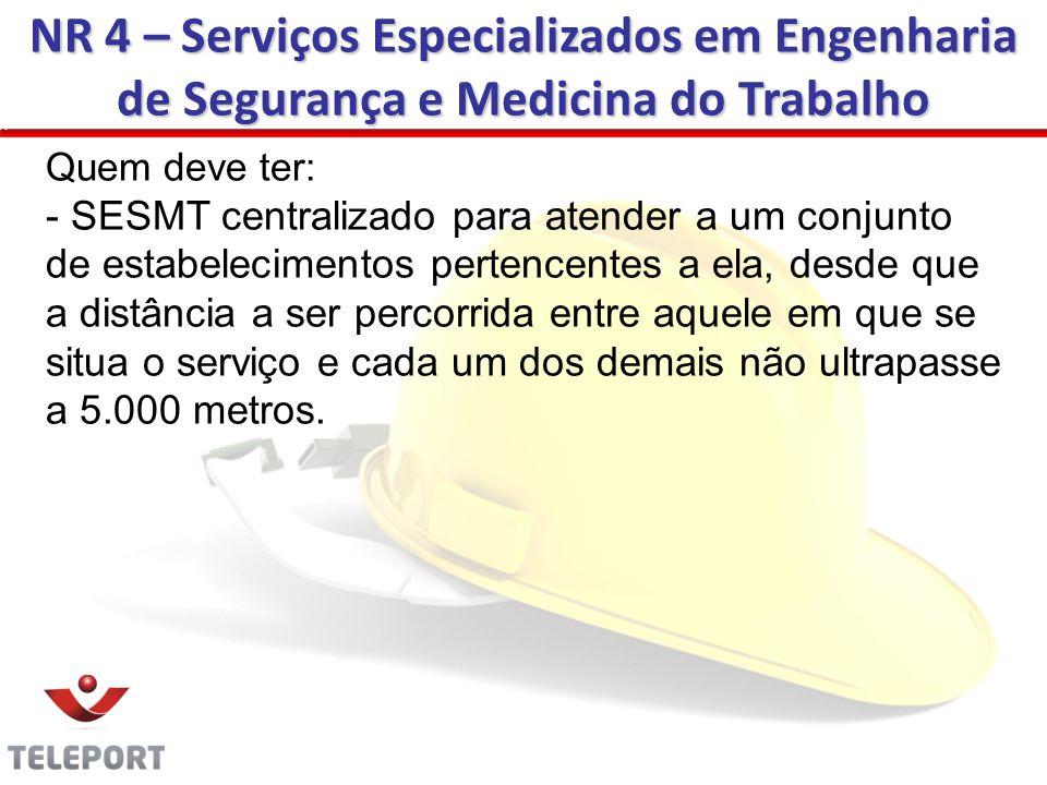 NR 4 – Serviços Especializados em Engenharia de Segurança e Medicina do Trabalho Quem deve ter: - SESMT centralizado para atender a um conjunto de est