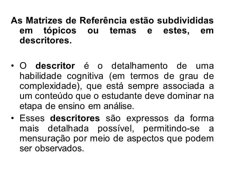 As Matrizes de Referência estão subdivididas em tópicos ou temas e estes, em descritores. O descritor é o detalhamento de uma habilidade cognitiva (em