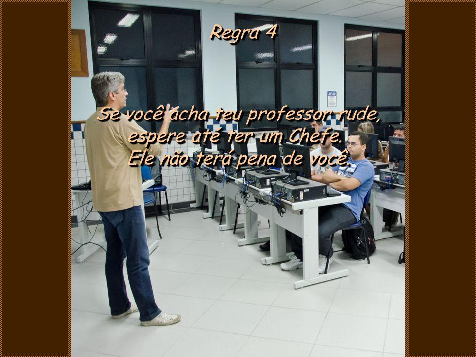Regra 4 Se você acha teu professor rude, espere até ter um Chefe.