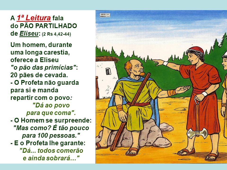 A 1ª Leitura fala do PÃO PARTILHADO de Eliseu: (2 Rs 4,42-44) Um homem, durante uma longa carestia, oferece a Eliseu o pão das primícias : 20 pães de cevada.