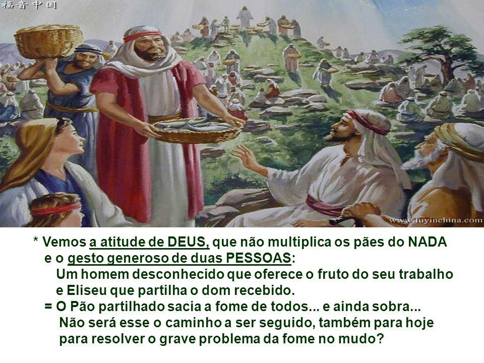 * Vemos a atitude de DEUS, que não multiplica os pães do NADA e o gesto generoso de duas PESSOAS: Um homem desconhecido que oferece o fruto do seu trabalho e Eliseu que partilha o dom recebido.
