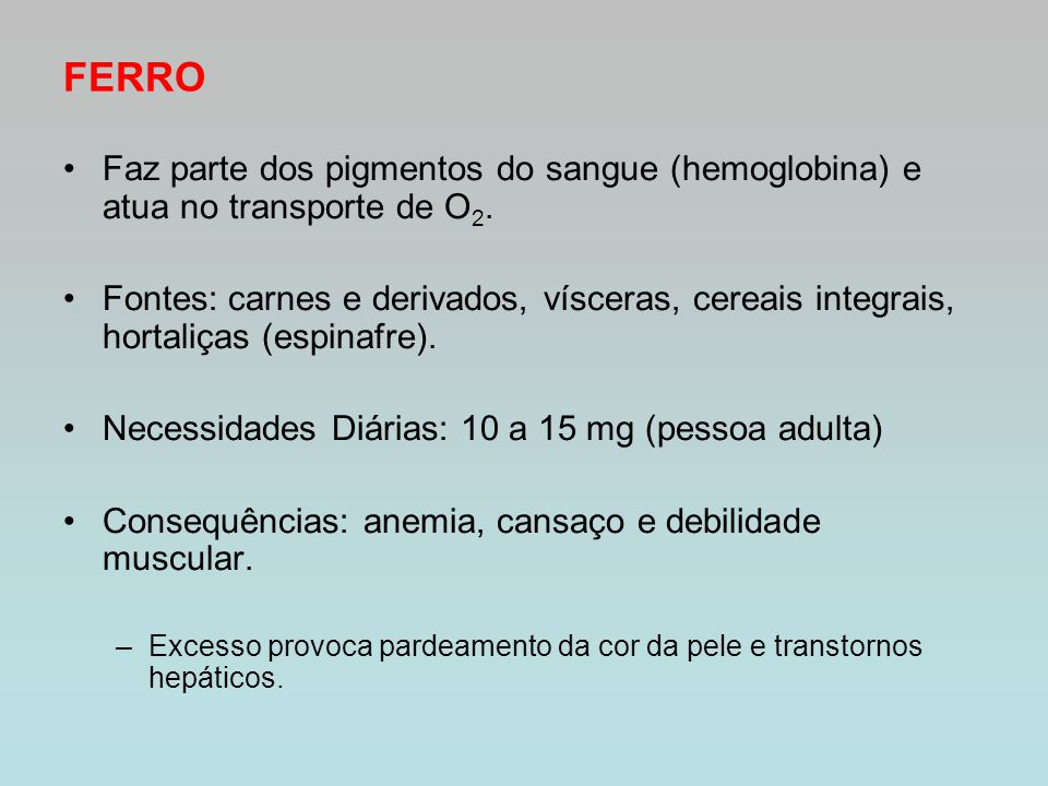 FERRO Faz parte dos pigmentos do sangue (hemoglobina) e atua no transporte de O 2. Fontes: carnes e derivados, vísceras, cereais integrais, hortaliças