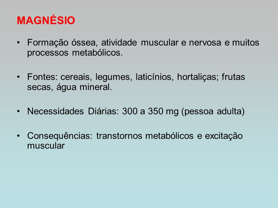 MAGNÉSIO Formação óssea, atividade muscular e nervosa e muitos processos metabólicos. Fontes: cereais, legumes, laticínios, hortaliças; frutas secas,