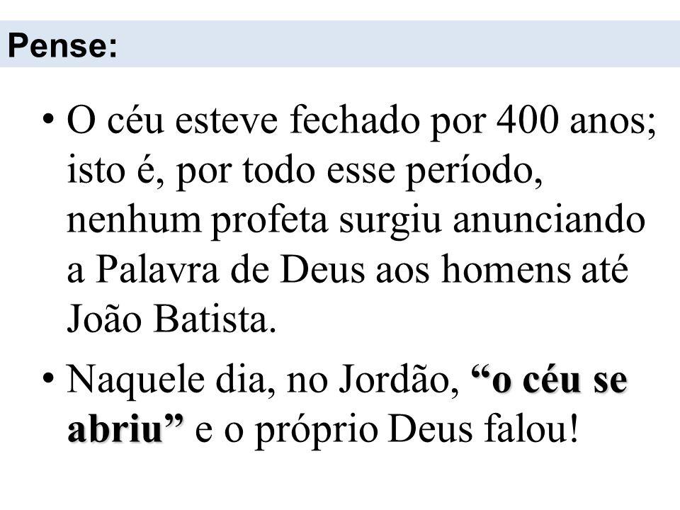 Pense: O céu esteve fechado por 400 anos; isto é, por todo esse período, nenhum profeta surgiu anunciando a Palavra de Deus aos homens até João Batist
