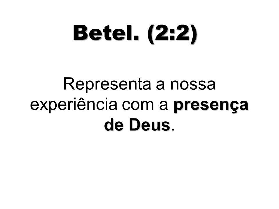 Betel. (2:2) presença de Deus Representa a nossa experiência com a presença de Deus.