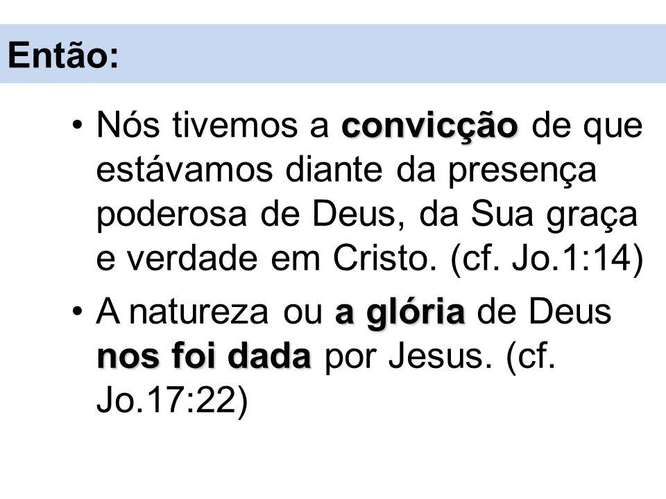 Então: convicçãoNós tivemos a convicção de que estávamos diante da presença poderosa de Deus, da Sua graça e verdade em Cristo. (cf. Jo.1:14) a glória