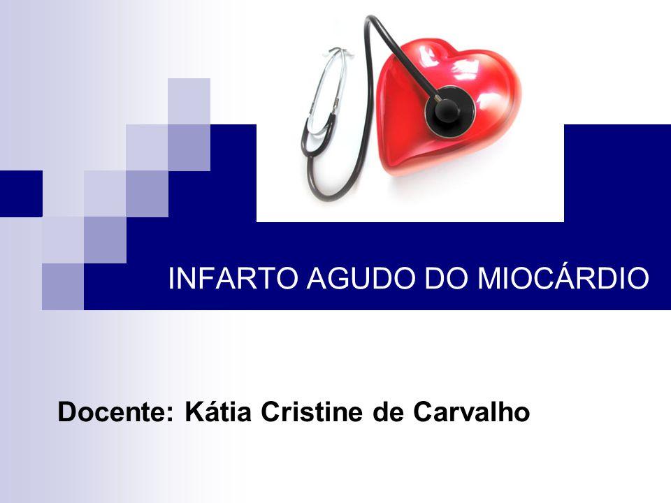 INFARTO AGUDO DO MIOCÁRDIO Docente: Kátia Cristine de Carvalho