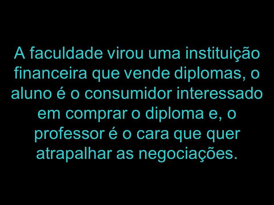A faculdade virou uma instituição financeira que vende diplomas, o aluno é o consumidor interessado em comprar o diploma e, o professor é o cara que q