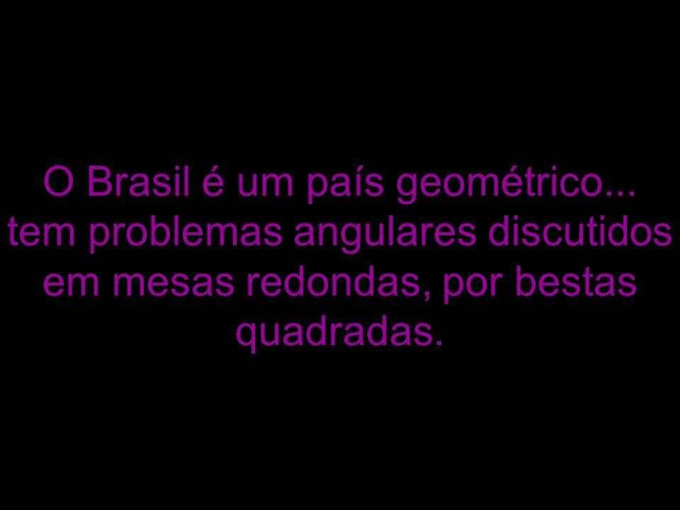 O Brasil é um país geométrico... tem problemas angulares discutidos em mesas redondas, por bestas quadradas.
