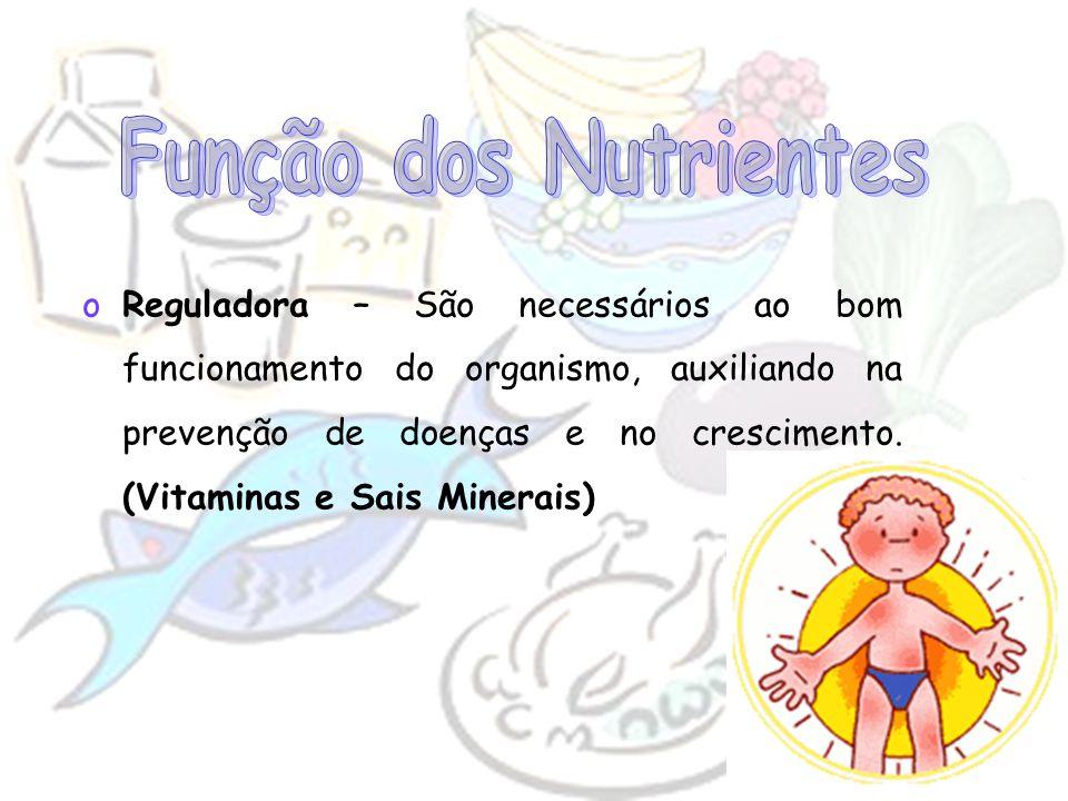 oReguladora – São necessários ao bom funcionamento do organismo, auxiliando na prevenção de doenças e no crescimento. (Vitaminas e Sais Minerais)