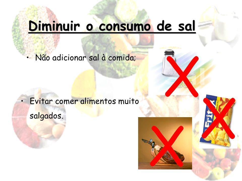 Diminuir o consumo de sal Não adicionar sal à comida; Evitar comer alimentos muito salgados.