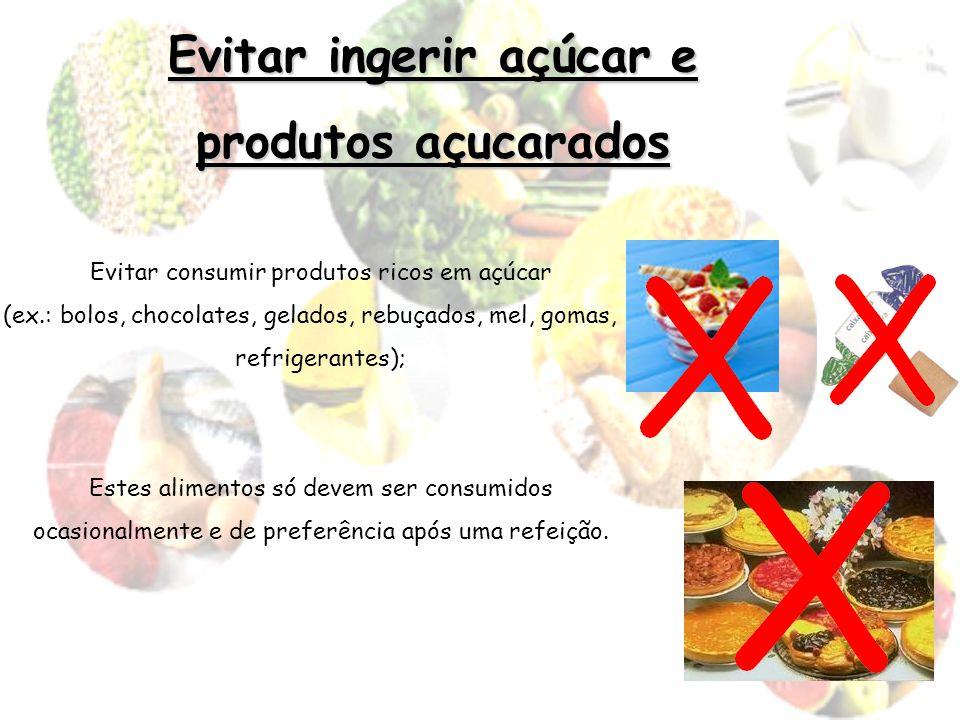 Evitar ingerir açúcar e produtos açucarados Evitar consumir produtos ricos em açúcar (ex.: bolos, chocolates, gelados, rebuçados, mel, gomas, refriger