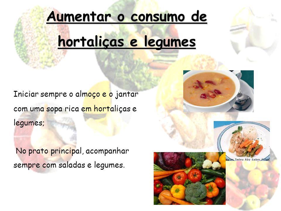 Aumentar o consumo de hortaliças e legumes Iniciar sempre o almoço e o jantar com uma sopa rica em hortaliças e legumes; No prato principal, acompanha