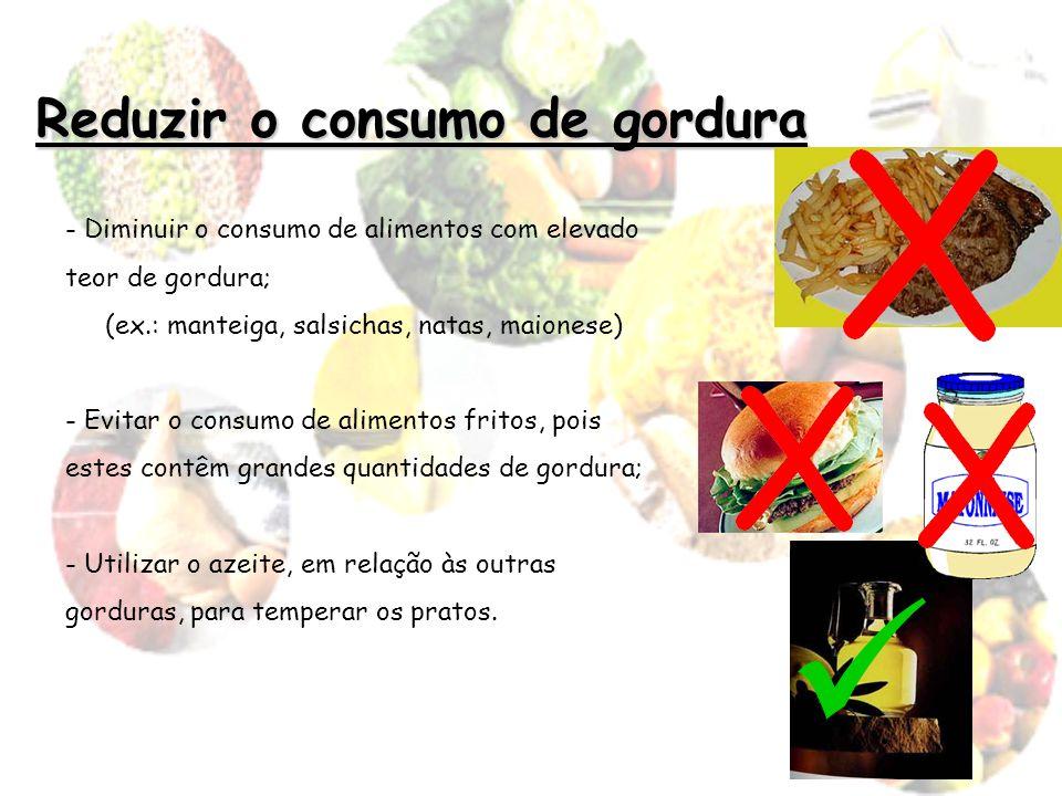 Reduzir o consumo de gordura - Diminuir o consumo de alimentos com elevado teor de gordura; (ex.: manteiga, salsichas, natas, maionese) - Evitar o con