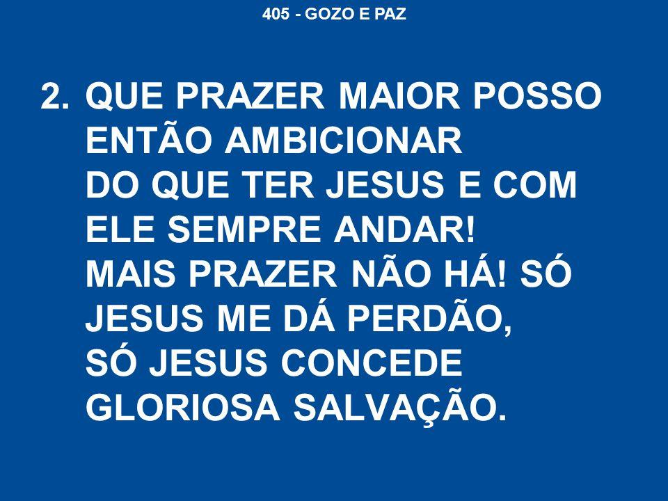 405 - GOZO E PAZ 2.QUE PRAZER MAIOR POSSO ENTÃO AMBICIONAR DO QUE TER JESUS E COM ELE SEMPRE ANDAR.
