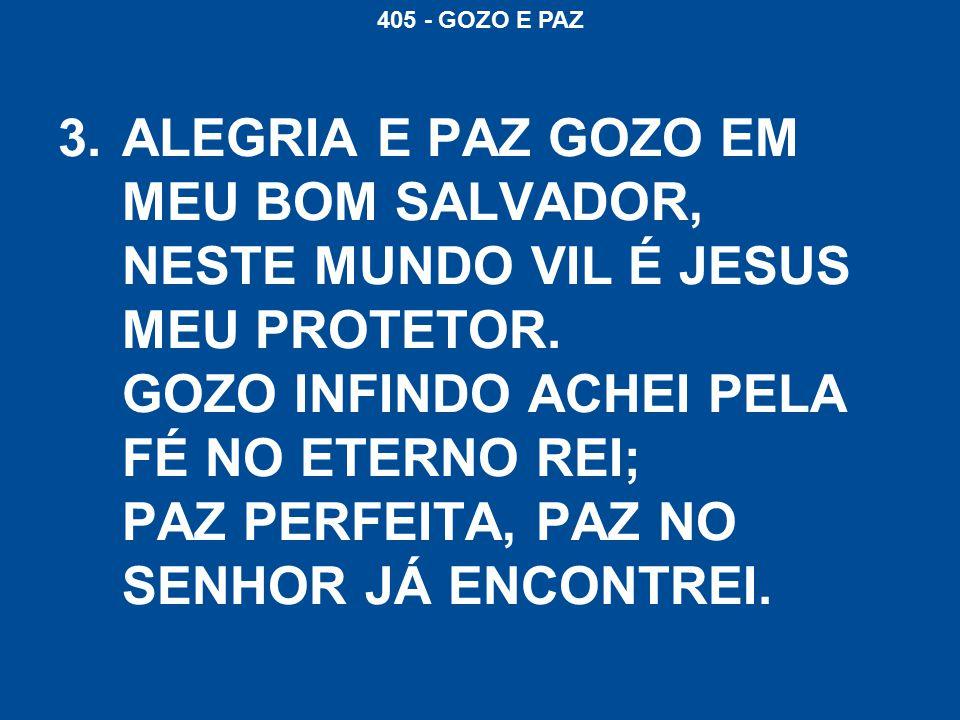 405 - GOZO E PAZ 3.ALEGRIA E PAZ GOZO EM MEU BOM SALVADOR, NESTE MUNDO VIL É JESUS MEU PROTETOR.