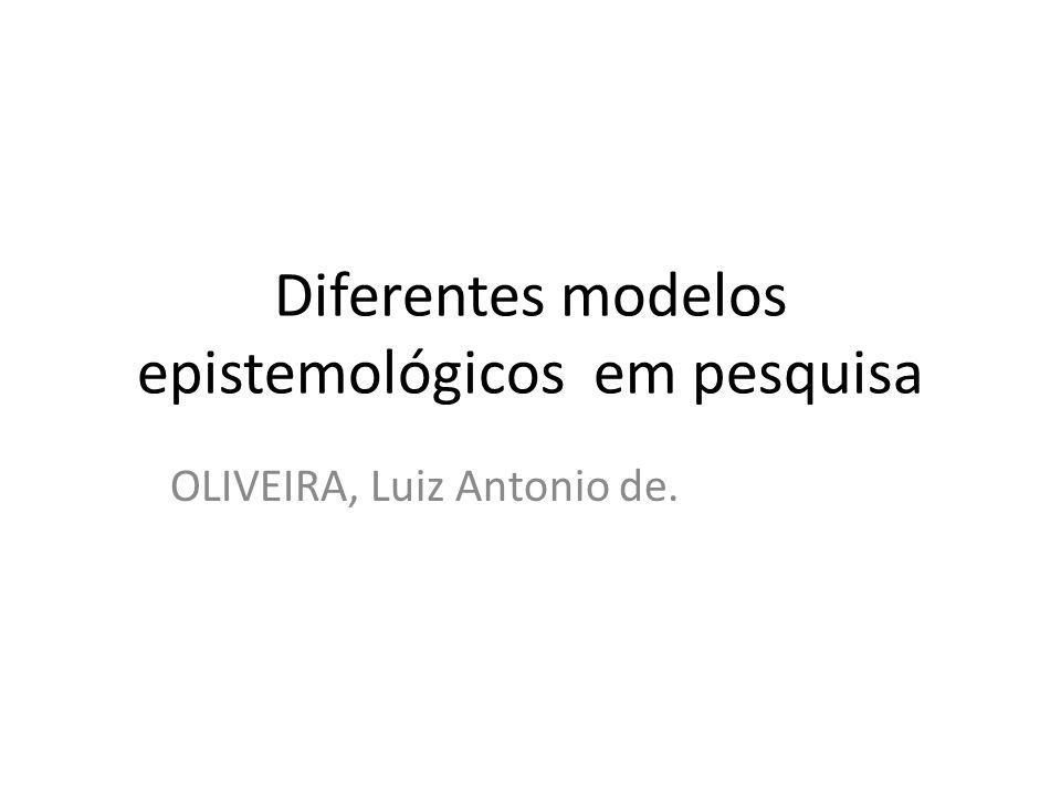 Diferentes modelos epistemológicos em pesquisa OLIVEIRA, Luiz Antonio de.