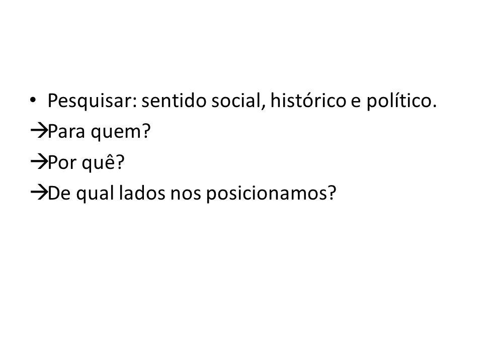 Pesquisar: sentido social, histórico e político. Para quem.