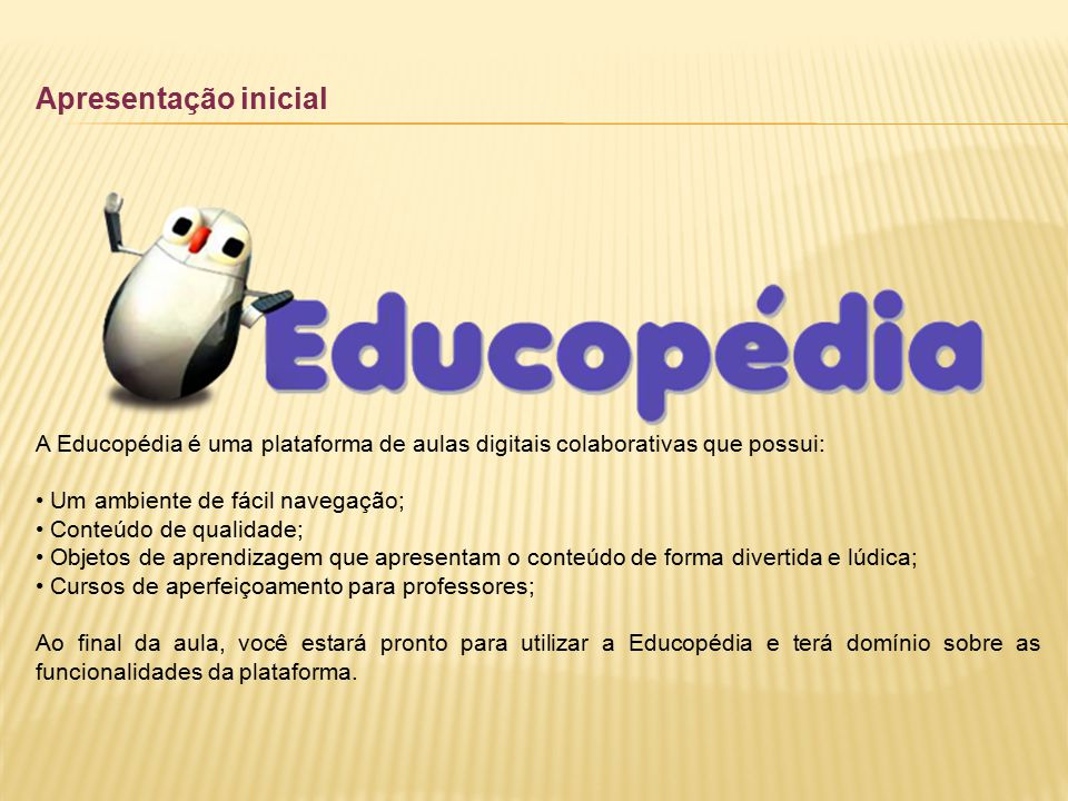 Apresentação inicial A Educopédia é uma plataforma de aulas digitais colaborativas que possui: Um ambiente de fácil navegação; Conteúdo de qualidade;