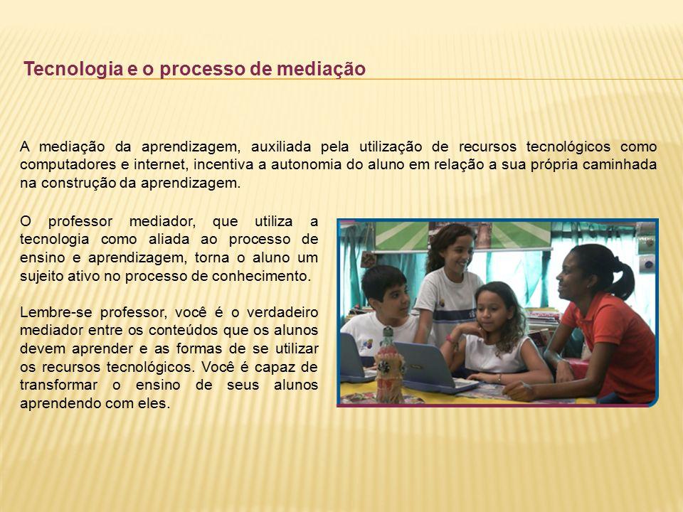 Tecnologia e o processo de mediação A mediação da aprendizagem, auxiliada pela utilização de recursos tecnológicos como computadores e internet, incen