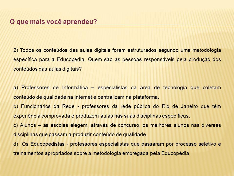 O que mais você aprendeu? 2) Todos os conteúdos das aulas digitais foram estruturados segundo uma metodologia específica para a Educopédia. Quem são a