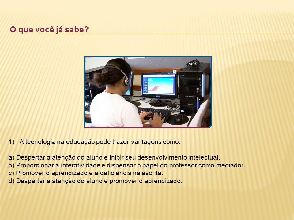 O que você já sabe? 1)A tecnologia na educação pode trazer vantagens como: a) Despertar a atenção do aluno e inibir seu desenvolvimento intelectual. b