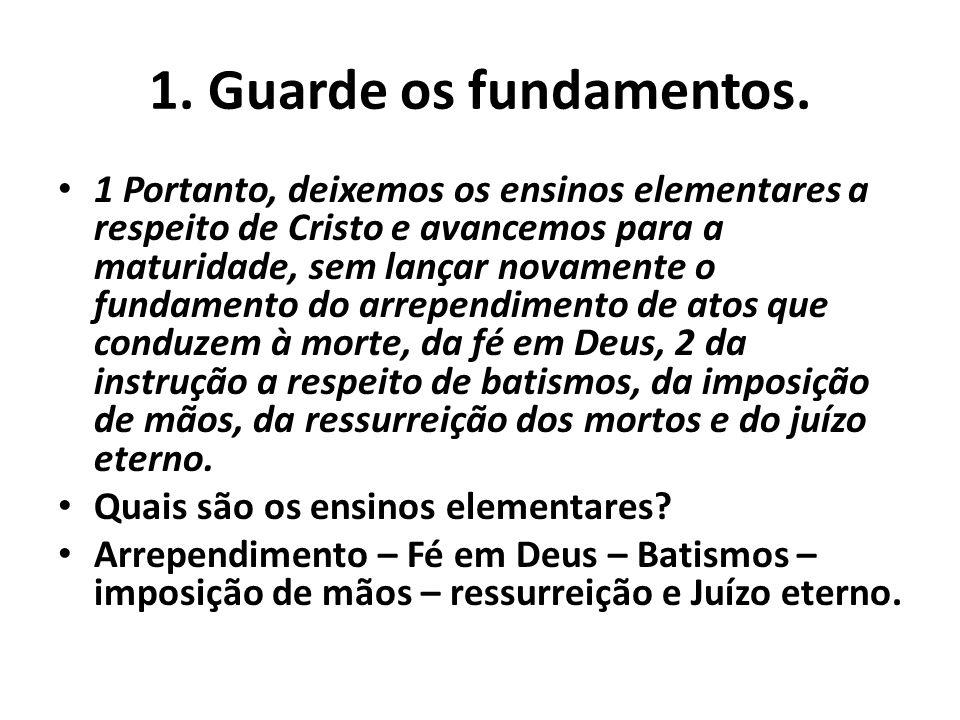 1. Guarde os fundamentos. 1 Portanto, deixemos os ensinos elementares a respeito de Cristo e avancemos para a maturidade, sem lançar novamente o funda