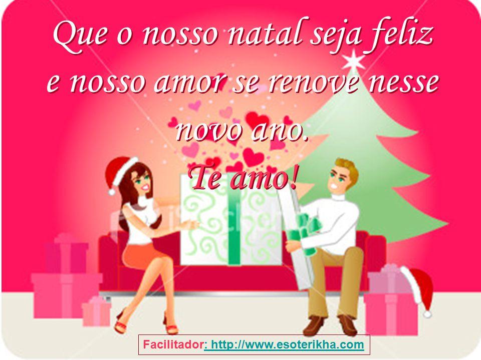 Que o nosso natal seja feliz e nosso amor se renove nesse novo ano.