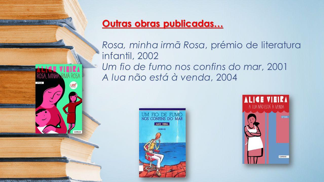 Outras obras publicadas… Rosa, minha irmã Rosa, prémio de literatura infantil, 2002 Um fio de fumo nos confins do mar, 2001 A lua não está à venda, 2004